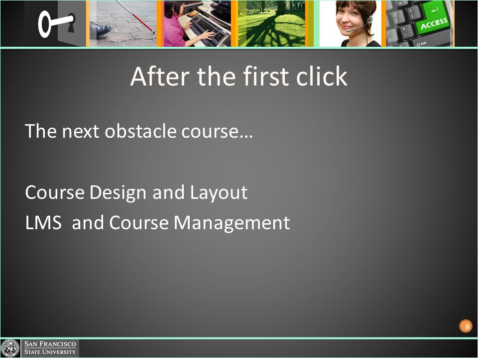 After the first click The next obstacle course… Course Design and Layout LMS and Course Management 8