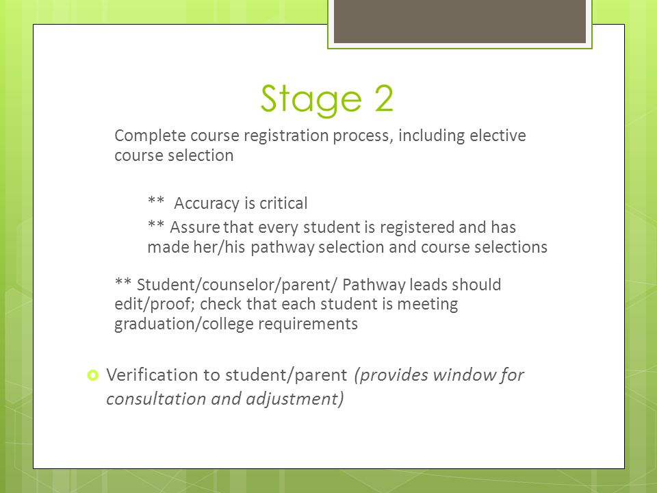Stage 2 Complete course registration process, including elective course selection ** Accuracy is critical ** Assure that every student is registered and has made her/his pathway selection and course selections ** Student/counselor/parent/ Pathway leads should edit/proof; check that each student is meeting graduation/college requirements Verification to student/parent (provides window for consultation and adjustment)