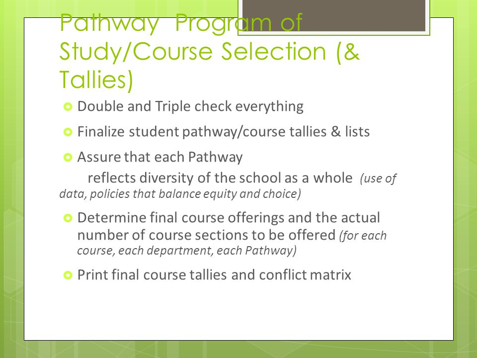 Pathway Program of Study/Course Selection (& Tallies) Double and Triple check everything Finalize student pathway/course tallies & lists Assure that each Pathway reflects diversity of the school as a whole (use of data, policies that balance equity and choice) Determine final course offerings and the actual number of course sections to be offered (for each course, each department, each Pathway) Print final course tallies and conflict matrix
