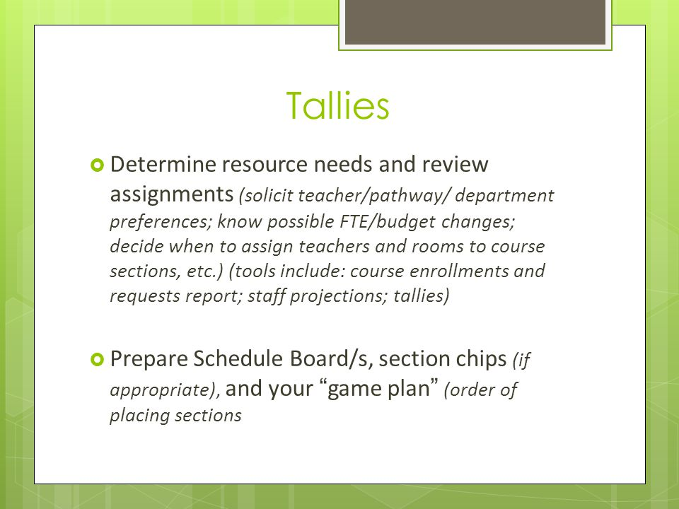 Tallies Determine resource needs and review assignments (solicit teacher/pathway/ department preferences; know possible FTE/budget changes; decide when to assign teachers and rooms to course sections, etc.) (tools include: course enrollments and requests report; staff projections; tallies) Prepare Schedule Board/s, section chips (if appropriate), and your game plan (order of placing sections