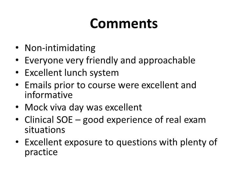 Comments Non-intimidating Everyone very friendly and approachable Excellent lunch system Emails prior to course were excellent and informative Mock viva day was excellent Clinical SOE – good experience of real exam situations Excellent exposure to questions with plenty of practice