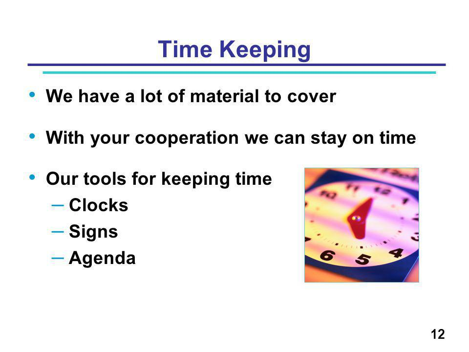 12 Time Keeping We have a lot of material to cover With your cooperation we can stay on time Our tools for keeping time – Clocks – Signs – Agenda