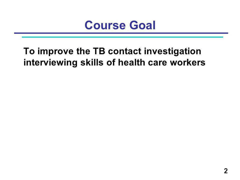Course Goal To improve the TB contact investigation interviewing skills of health care workers 2