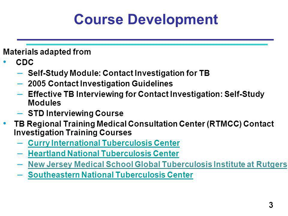 3 Course Development Materials adapted from CDC – Self-Study Module: Contact Investigation for TB – 2005 Contact Investigation Guidelines – Effective TB Interviewing for Contact Investigation: Self-Study Modules – STD Interviewing Course TB Regional Training Medical Consultation Center (RTMCC) Contact Investigation Training Courses – Curry International Tuberculosis Center Curry International Tuberculosis Center – Heartland National Tuberculosis Center Heartland National Tuberculosis Center – New Jersey Medical School Global Tuberculosis Institute at Rutgers – Southeastern National Tuberculosis Center Southeastern National Tuberculosis Center