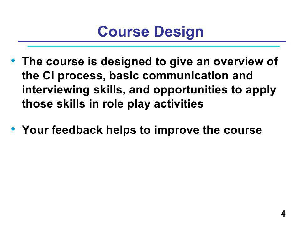 Course Design The course is designed to give an overview of the CI process, basic communication and interviewing skills, and opportunities to apply those skills in role play activities Your feedback helps to improve the course 4