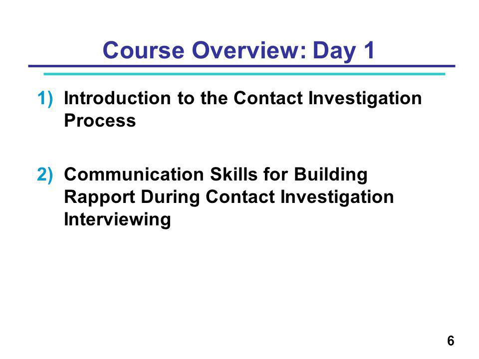 Course Overview: Day 1 1)Introduction to the Contact Investigation Process 2)Communication Skills for Building Rapport During Contact Investigation Interviewing 6
