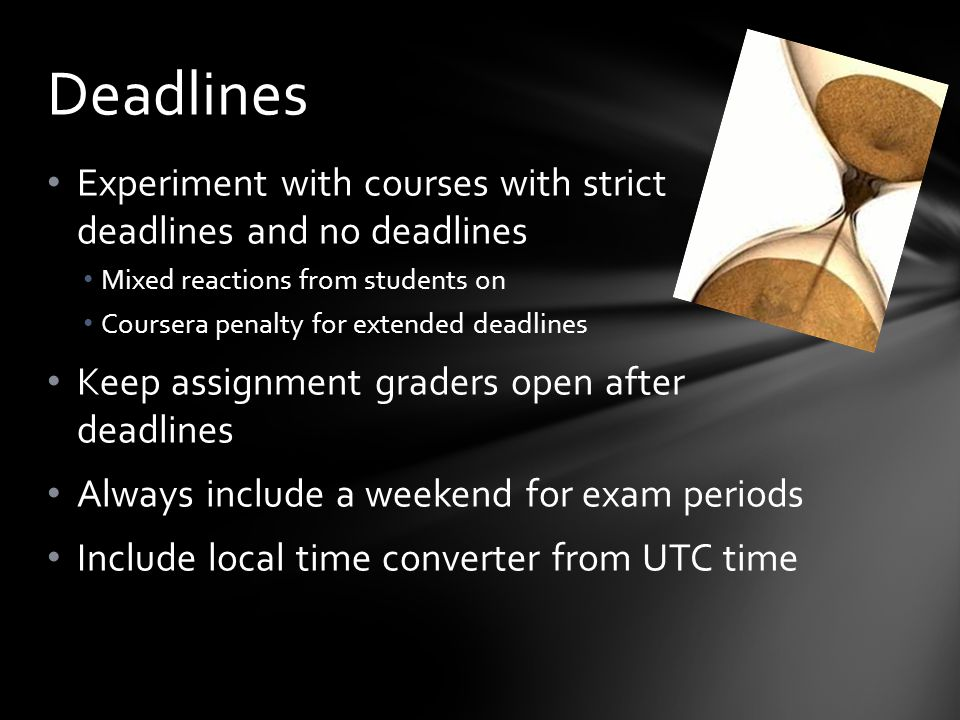 Experiment with courses with strict deadlines and no deadlines Mixed reactions from students on Coursera penalty for extended deadlines Keep assignment graders open after deadlines Always include a weekend for exam periods Include local time converter from UTC time Deadlines