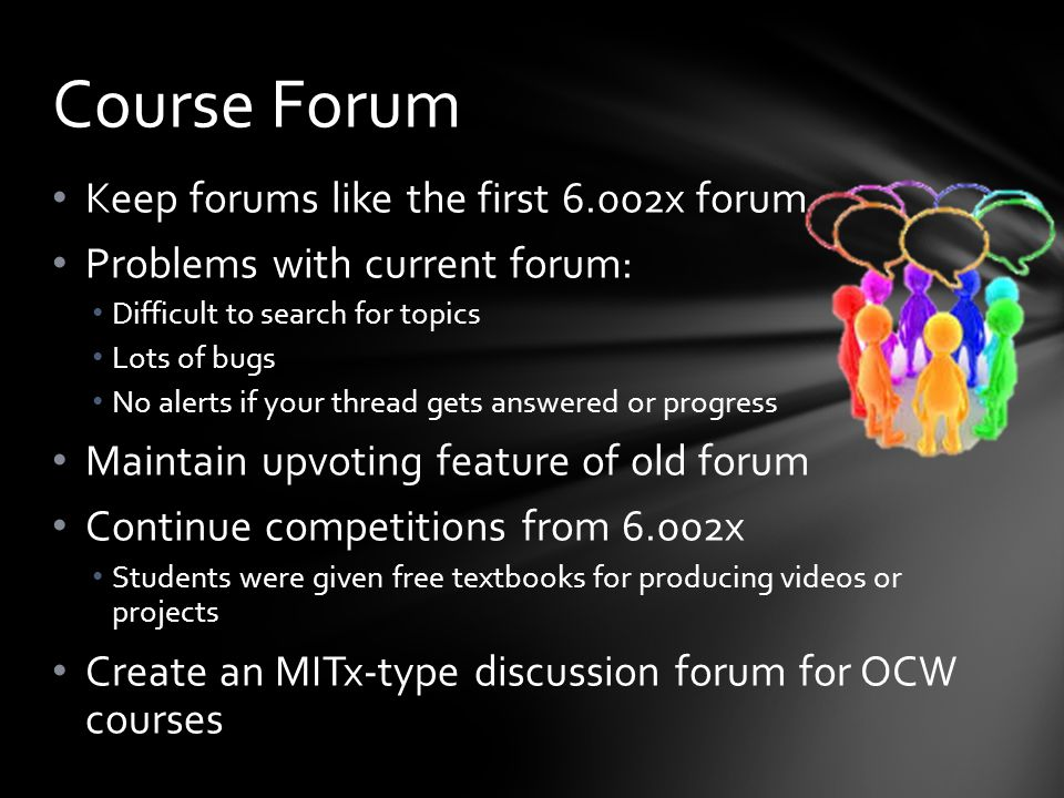 Keep forums like the first 6.002x forum Problems with current forum: Difficult to search for topics Lots of bugs No alerts if your thread gets answered or progress Maintain upvoting feature of old forum Continue competitions from 6.002x Students were given free textbooks for producing videos or projects Create an MITx-type discussion forum for OCW courses Course Forum