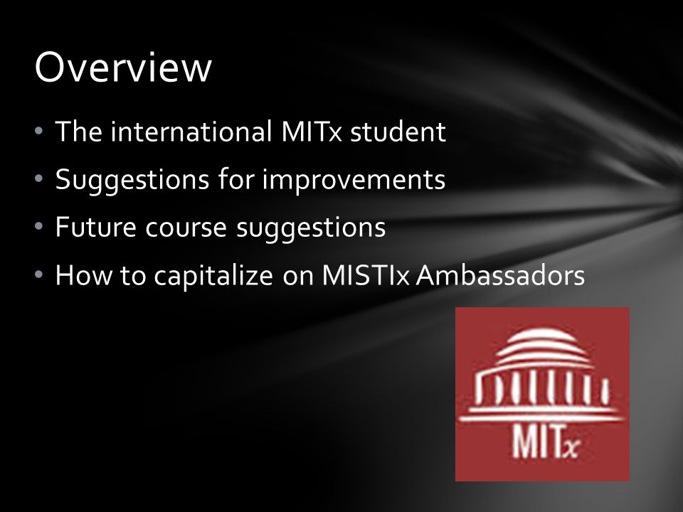 The international MITx student Suggestions for improvements Future course suggestions How to capitalize on MISTIx Ambassadors Overview