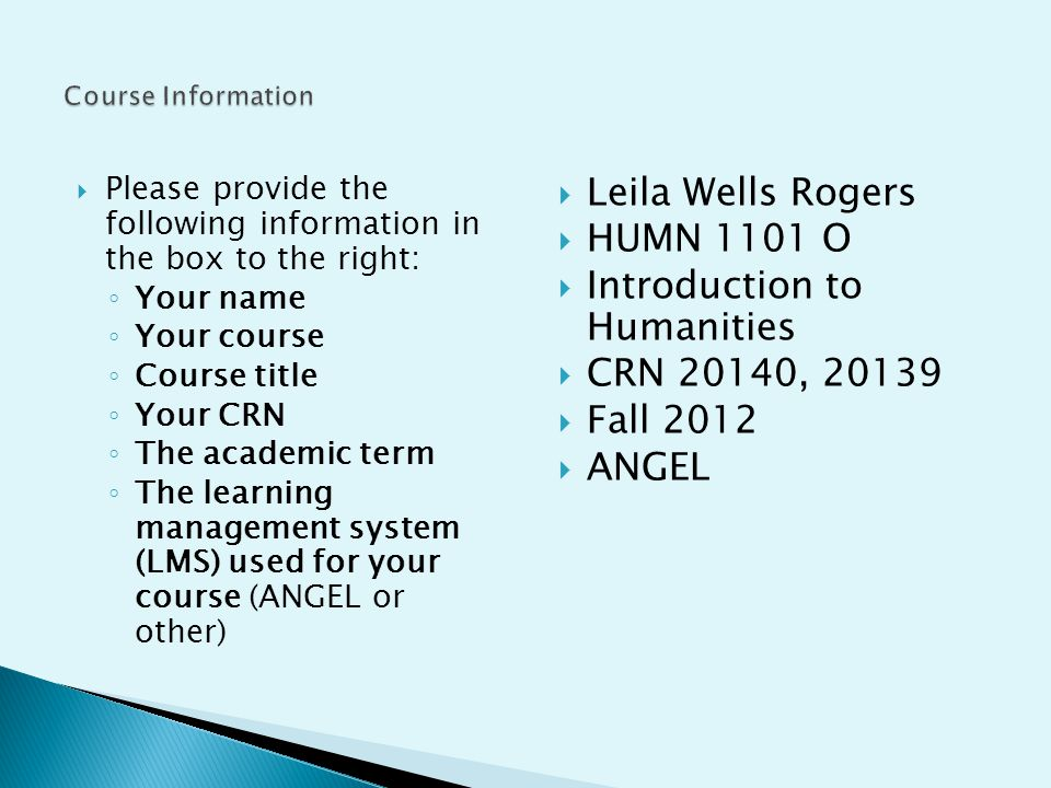 Please provide the following information in the box to the right: Your name Your course Course title Your CRN The academic term The learning management system (LMS) used for your course (ANGEL or other) Leila Wells Rogers HUMN 1101 O Introduction to Humanities CRN 20140, 20139 Fall 2012 ANGEL