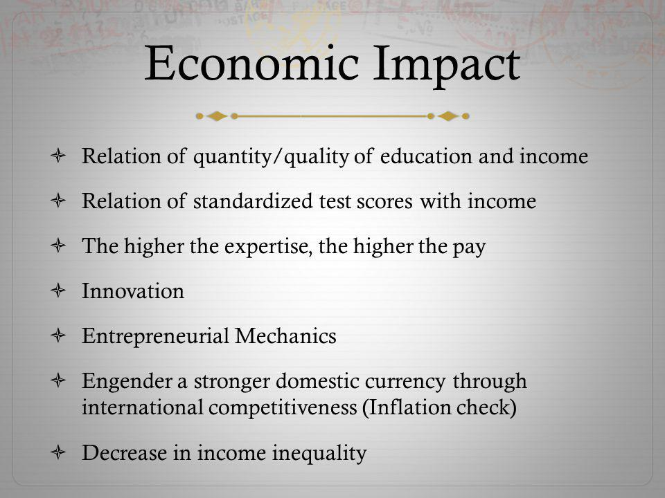 Economic Impact Relation of quantity/quality of education and income Relation of standardized test scores with income The higher the expertise, the higher the pay Innovation Entrepreneurial Mechanics Engender a stronger domestic currency through international competitiveness (Inflation check) Decrease in income inequality