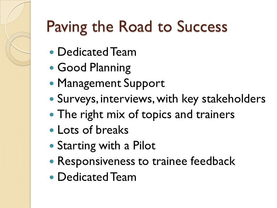 Paving the Road to Success Dedicated Team Good Planning Management Support Surveys, interviews, with key stakeholders The right mix of topics and trainers Lots of breaks Starting with a Pilot Responsiveness to trainee feedback Dedicated Team