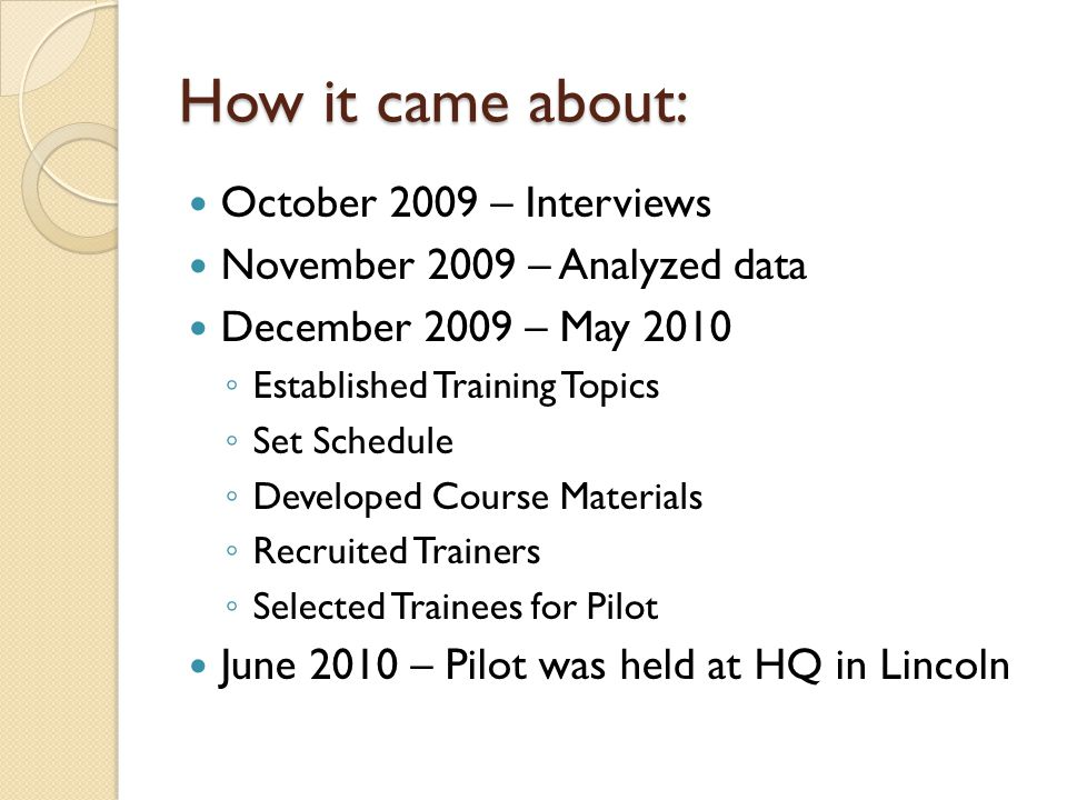 How it came about: October 2009 – Interviews November 2009 – Analyzed data December 2009 – May 2010 Established Training Topics Set Schedule Developed Course Materials Recruited Trainers Selected Trainees for Pilot June 2010 – Pilot was held at HQ in Lincoln