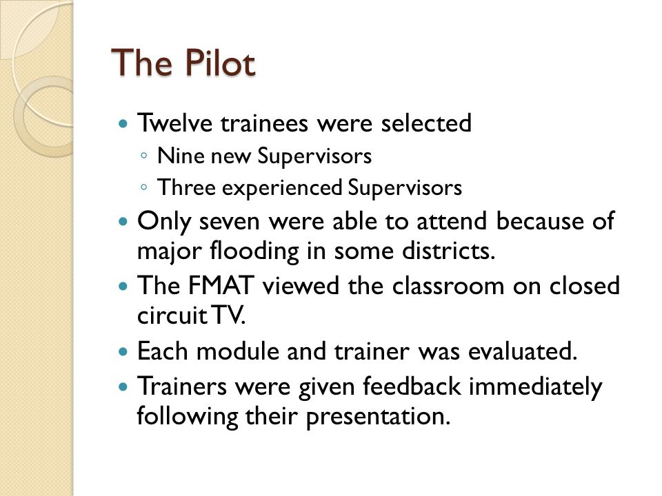 The Pilot Twelve trainees were selected Nine new Supervisors Three experienced Supervisors Only seven were able to attend because of major flooding in some districts.