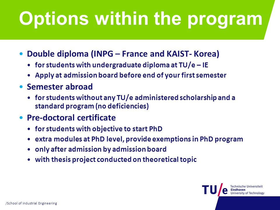 Options within the program Double diploma (INPG – France and KAIST- Korea) for students with undergraduate diploma at TU/e – IE Apply at admission board before end of your first semester Semester abroad for students without any TU/e administered scholarship and a standard program (no deficiencies) Pre-doctoral certificate for students with objective to start PhD extra modules at PhD level, provide exemptions in PhD program only after admission by admission board with thesis project conducted on theoretical topic /School of Industrial Engineering