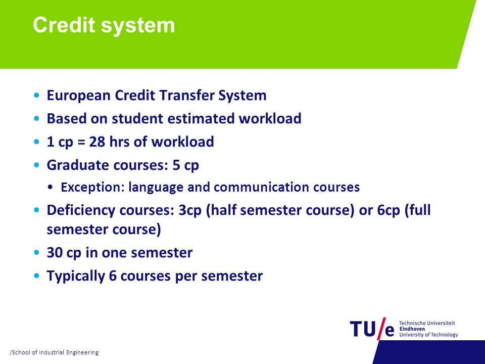 Credit system European Credit Transfer System Based on student estimated workload 1 cp = 28 hrs of workload Graduate courses: 5 cp Exception: language and communication courses Deficiency courses: 3cp (half semester course) or 6cp (full semester course) 30 cp in one semester Typically 6 courses per semester /School of Industrial Engineering