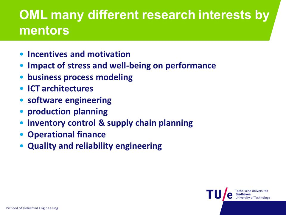 OML many different research interests by mentors Incentives and motivation Impact of stress and well-being on performance business process modeling ICT architectures software engineering production planning inventory control & supply chain planning Operational finance Quality and reliability engineering /School of Industrial Engineering