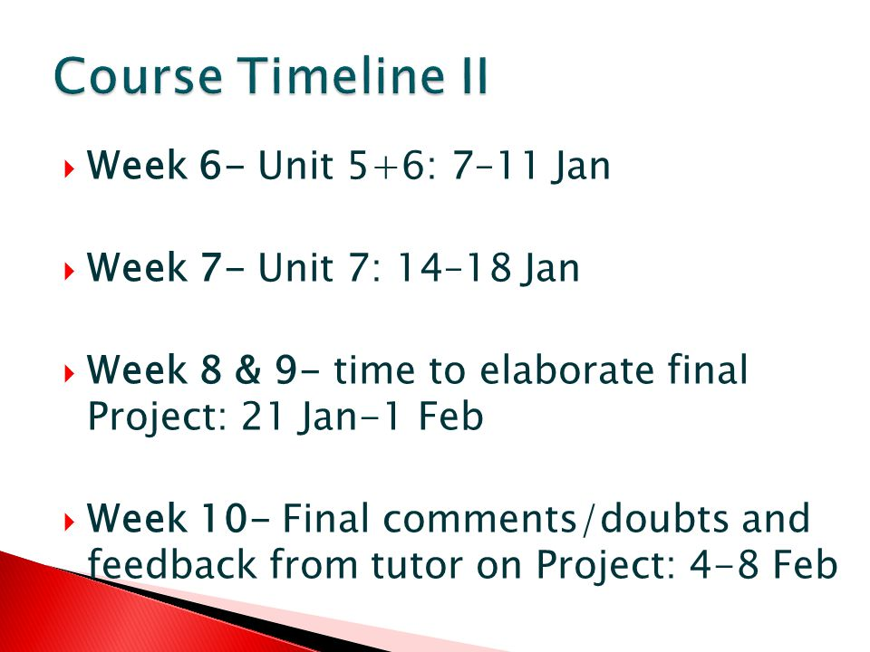 Week 6- Unit 5+6: 7–11 Jan Week 7- Unit 7: 14–18 Jan Week 8 & 9- time to elaborate final Project: 21 Jan-1 Feb Week 10- Final comments/doubts and feedback from tutor on Project: 4-8 Feb