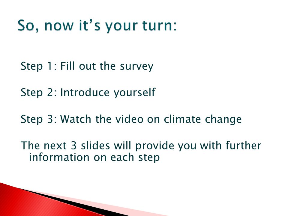 Step 1: Fill out the survey Step 2: Introduce yourself Step 3: Watch the video on climate change The next 3 slides will provide you with further information on each step