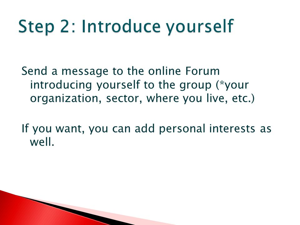 Send a message to the online Forum introducing yourself to the group (*your organization, sector, where you live, etc.) If you want, you can add personal interests as well.