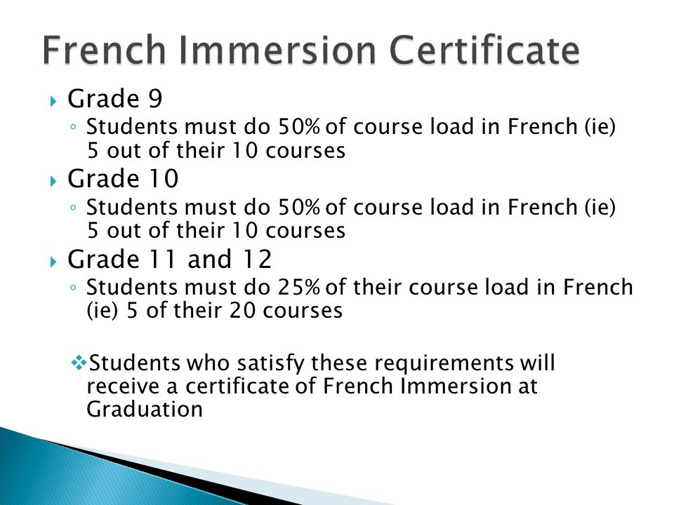Grade 9 Students must do 50% of course load in French (ie) 5 out of their 10 courses Grade 10 Students must do 50% of course load in French (ie) 5 out of their 10 courses Grade 11 and 12 Students must do 25% of their course load in French (ie) 5 of their 20 courses Students who satisfy these requirements will receive a certificate of French Immersion at Graduation