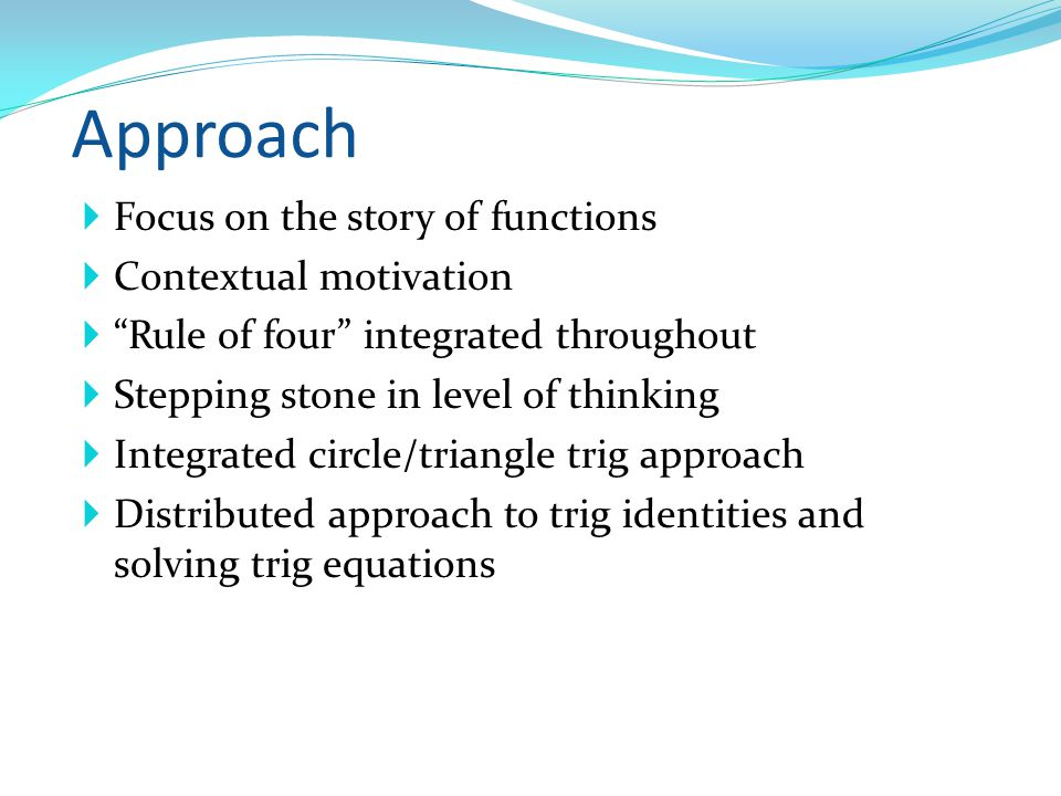 Approach Focus on the story of functions Contextual motivation Rule of four integrated throughout Stepping stone in level of thinking Integrated circle/triangle trig approach Distributed approach to trig identities and solving trig equations