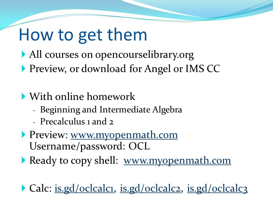 How to get them All courses on opencourselibrary.org Preview, or download for Angel or IMS CC With online homework - Beginning and Intermediate Algebra - Precalculus 1 and 2 Preview: www.myopenmath.com Username/password: OCLwww.myopenmath.com Ready to copy shell: www.myopenmath.comwww.myopenmath.com Calc: is.gd/oclcalc1, is.gd/oclcalc2, is.gd/oclcalc3is.gd/oclcalc1is.gd/oclcalc2is.gd/oclcalc3