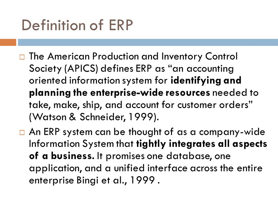 The American Production and Inventory Control Society (APICS) defines ERP as an accounting oriented information system for identifying and planning the enterprise-wide resources needed to take, make, ship, and account for customer orders (Watson & Schneider, 1999).