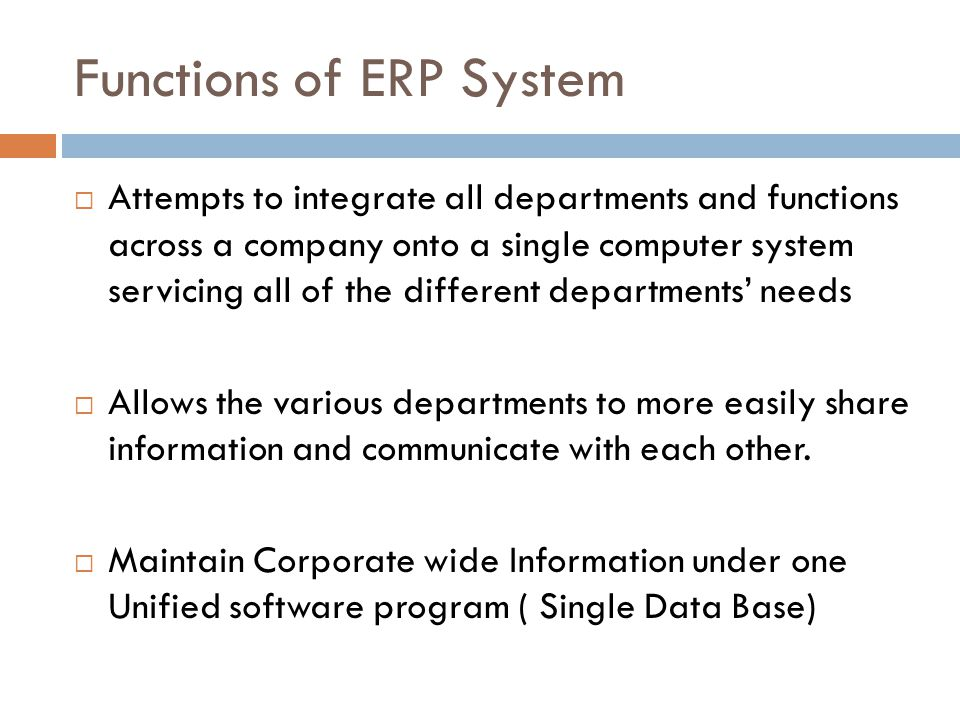 Functions of ERP System Attempts to integrate all departments and functions across a company onto a single computer system servicing all of the different departments needs Allows the various departments to more easily share information and communicate with each other.