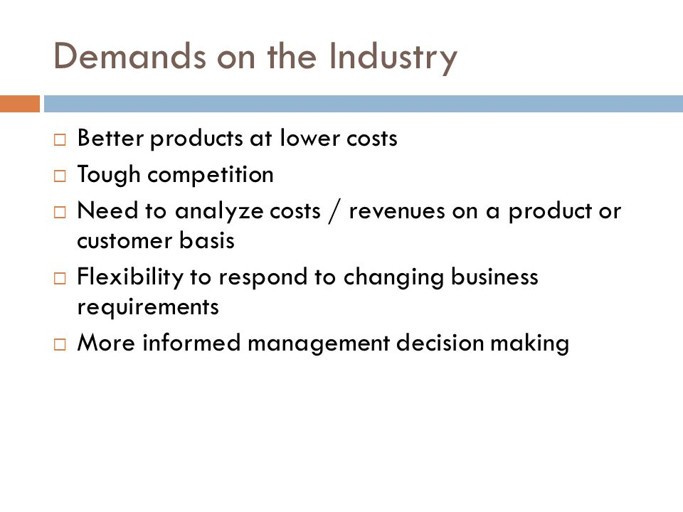 Demands on the Industry Better products at lower costs Tough competition Need to analyze costs / revenues on a product or customer basis Flexibility to respond to changing business requirements More informed management decision making