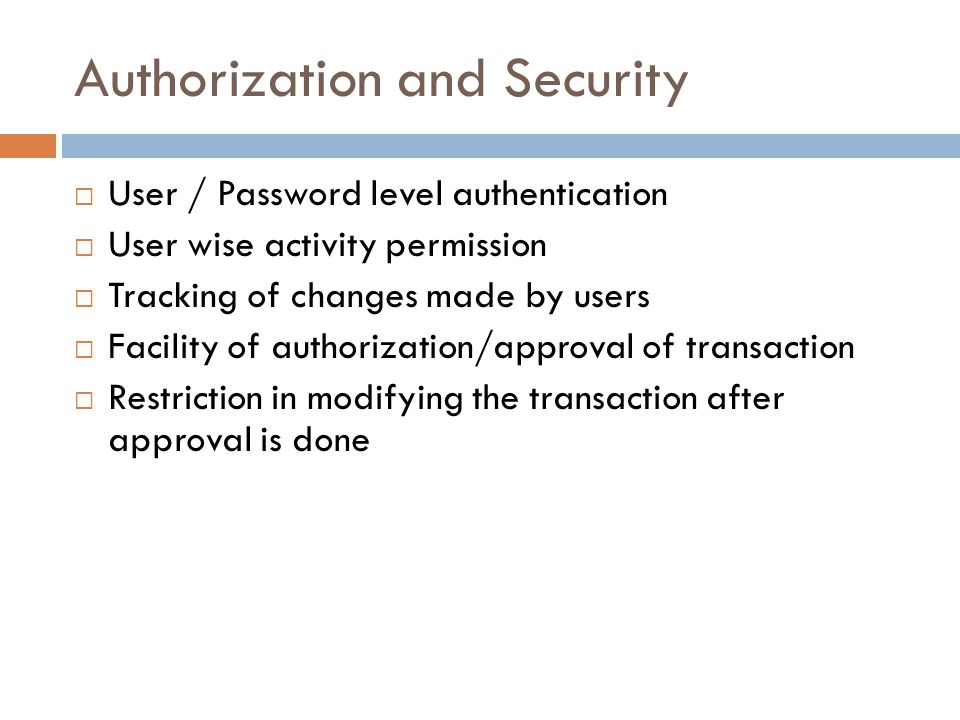 Authorization and Security User / Password level authentication User wise activity permission Tracking of changes made by users Facility of authorization/approval of transaction Restriction in modifying the transaction after approval is done