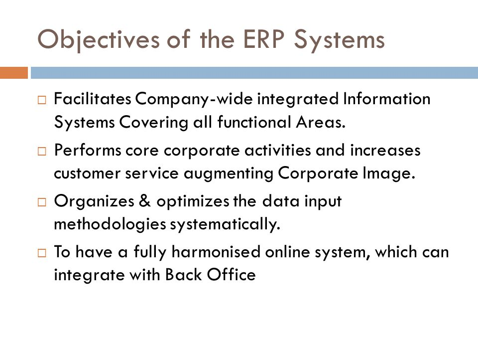 Objectives of the ERP Systems Facilitates Company-wide integrated Information Systems Covering all functional Areas.