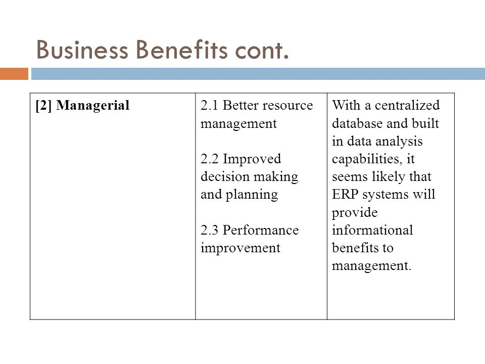 [2] Managerial2.1 Better resource management 2.2 Improved decision making and planning 2.3 Performance improvement With a centralized database and built in data analysis capabilities, it seems likely that ERP systems will provide informational benefits to management.