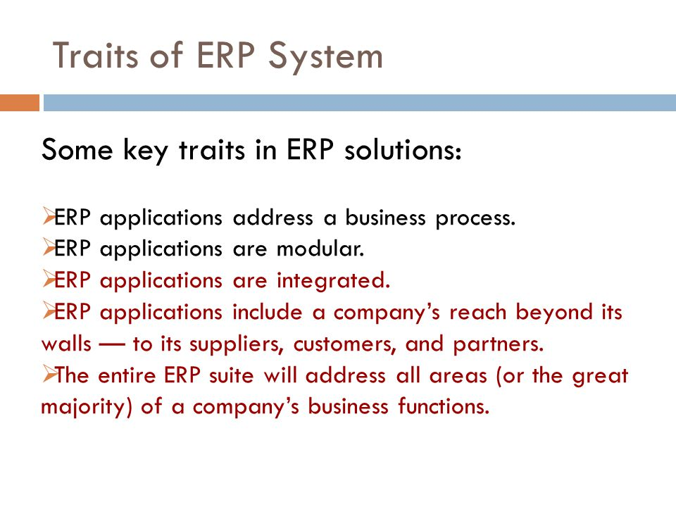 Traits of ERP System Some key traits in ERP solutions: ERP applications address a business process.