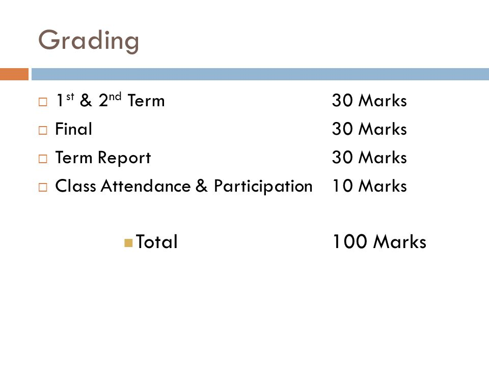 Grading 1 st & 2 nd Term 30 Marks Final 30 Marks Term Report30 Marks Class Attendance & Participation 10 Marks Total 100 Marks