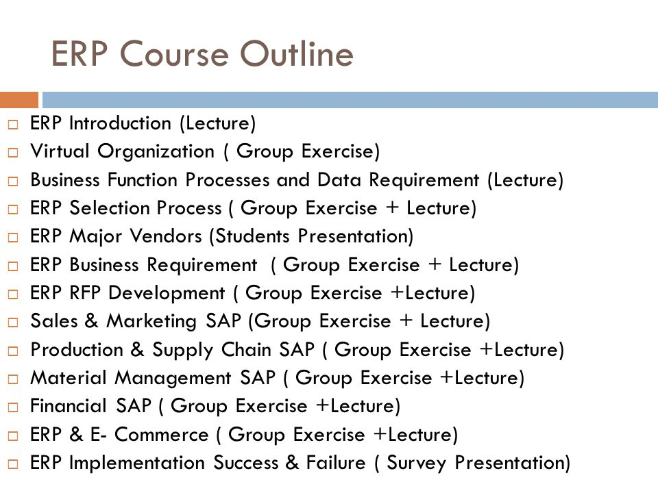 ERP Course Outline ERP Introduction (Lecture) Virtual Organization ( Group Exercise) Business Function Processes and Data Requirement (Lecture) ERP Selection Process ( Group Exercise + Lecture) ERP Major Vendors (Students Presentation) ERP Business Requirement ( Group Exercise + Lecture) ERP RFP Development ( Group Exercise +Lecture) Sales & Marketing SAP (Group Exercise + Lecture) Production & Supply Chain SAP ( Group Exercise +Lecture) Material Management SAP ( Group Exercise +Lecture) Financial SAP ( Group Exercise +Lecture) ERP & E- Commerce ( Group Exercise +Lecture) ERP Implementation Success & Failure ( Survey Presentation)