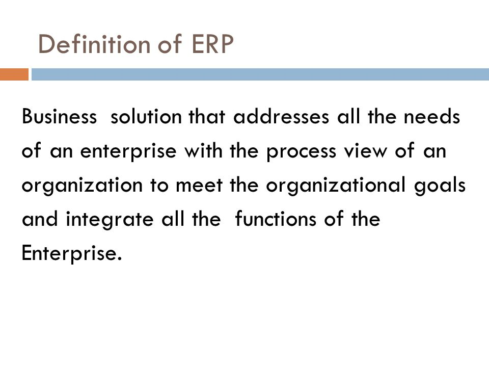 Definition of ERP Business solution that addresses all the needs of an enterprise with the process view of an organization to meet the organizational goals and integrate all the functions of the Enterprise.