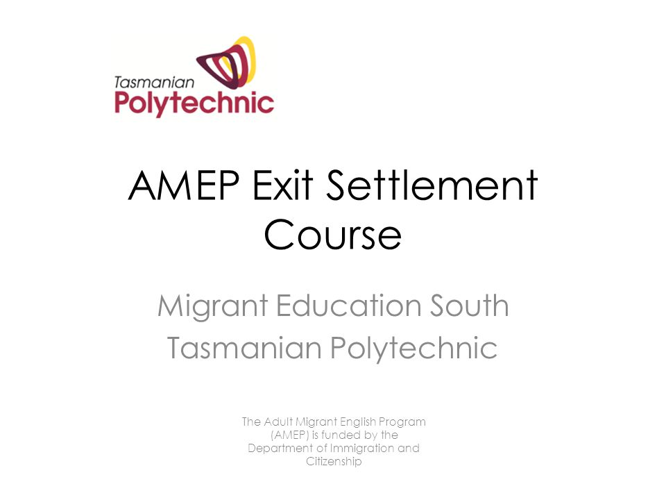 AMEP Exit Settlement Course Migrant Education South Tasmanian Polytechnic The Adult Migrant English Program (AMEP) is funded by the Department of Immigration and Citizenship