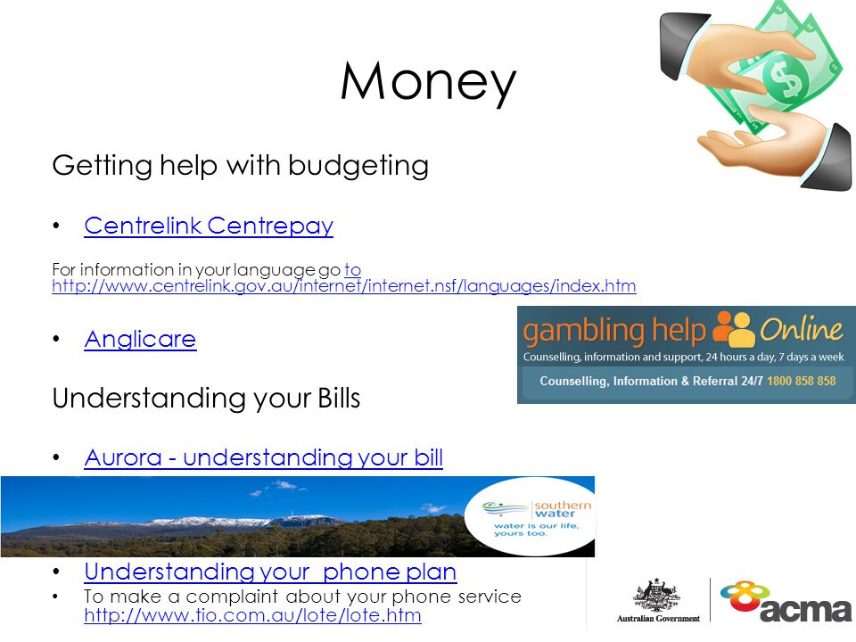 Money Getting help with budgeting Centrelink Centrepay For information in your language go to http://www.centrelink.gov.au/internet/internet.nsf/languages/index.htmto http://www.centrelink.gov.au/internet/internet.nsf/languages/index.htm Anglicare Understanding your Bills Aurora - understanding your bill Understanding your phone plan To make a complaint about your phone service http://www.tio.com.au/lote/lote.htm http://www.tio.com.au/lote/lote.htm