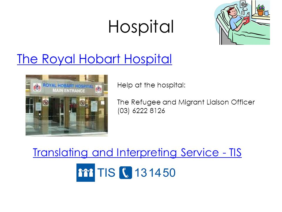 Hospital The Royal Hobart Hospital Help at the hospital: The Refugee and Migrant Liaison Officer (03) 6222 8126 Translating and Interpreting Service - TIS