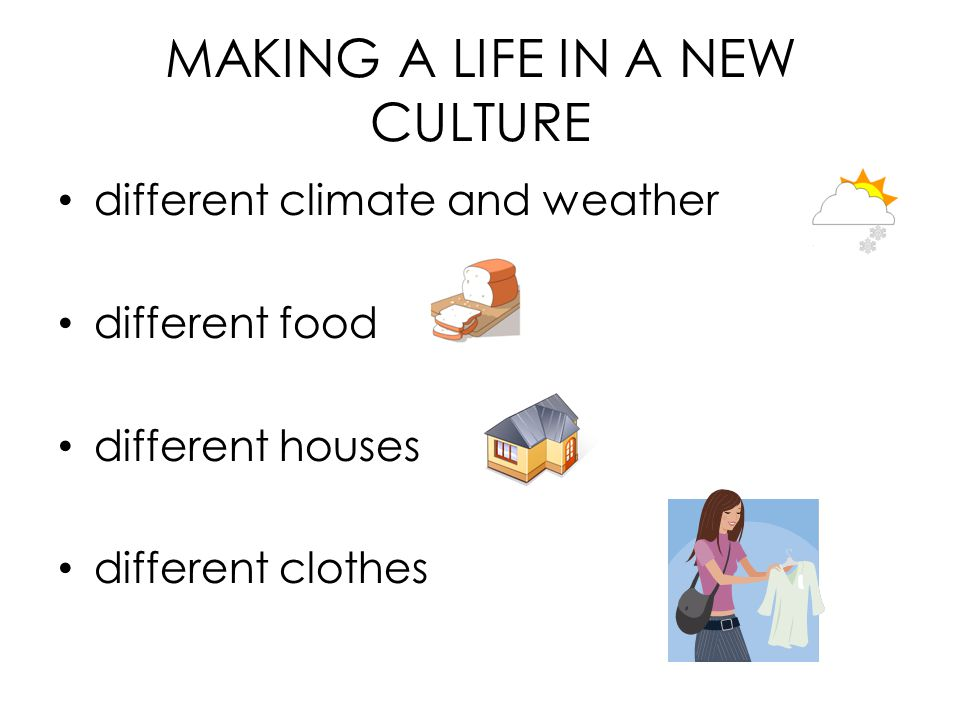 MAKING A LIFE IN A NEW CULTURE different climate and weather different food different houses different clothes
