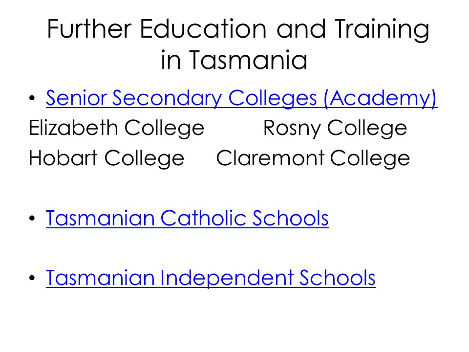 Further Education and Training in Tasmania Senior Secondary Colleges (Academy) Elizabeth CollegeRosny College Hobart CollegeClaremont College Tasmanian Catholic Schools Tasmanian Independent Schools