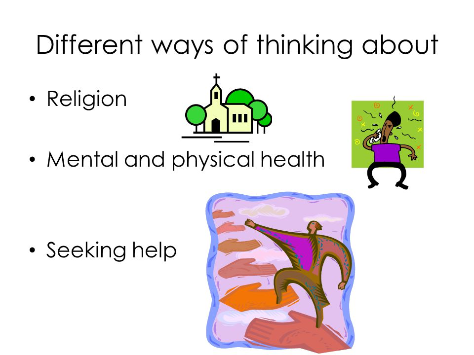 Different ways of thinking about Religion Mental and physical health Seeking help