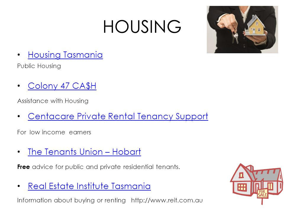 HOUSING Housing Tasmania Public Housing Colony 47 CA$H Assistance with Housing Centacare Private Rental Tenancy Support For low income earners The Tenants Union – Hobart Free advice for public and private residential tenants.