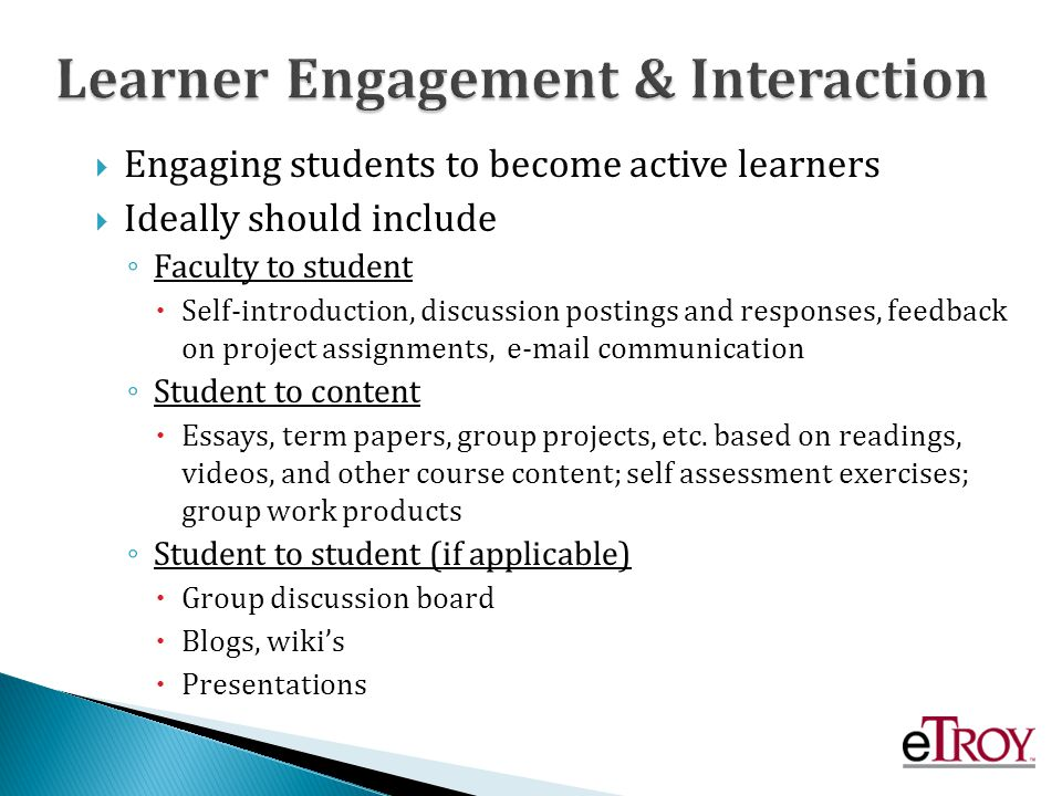 Engaging students to become active learners Ideally should include Faculty to student Self-introduction, discussion postings and responses, feedback on project assignments, e-mail communication Student to content Essays, term papers, group projects, etc.