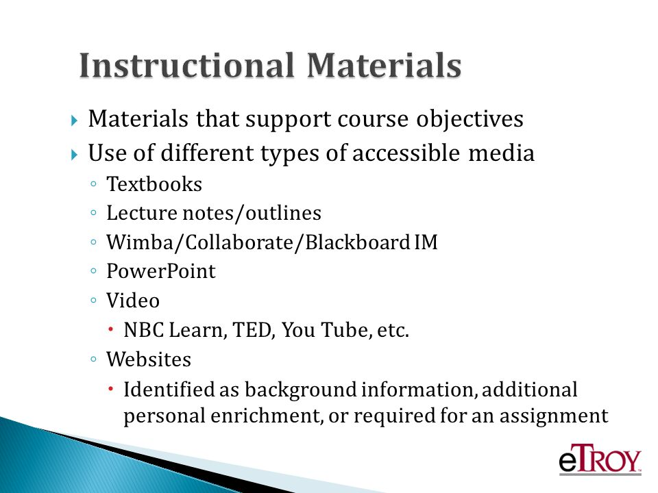 Materials that support course objectives Use of different types of accessible media Textbooks Lecture notes/outlines Wimba/Collaborate/Blackboard IM PowerPoint Video NBC Learn, TED, You Tube, etc.
