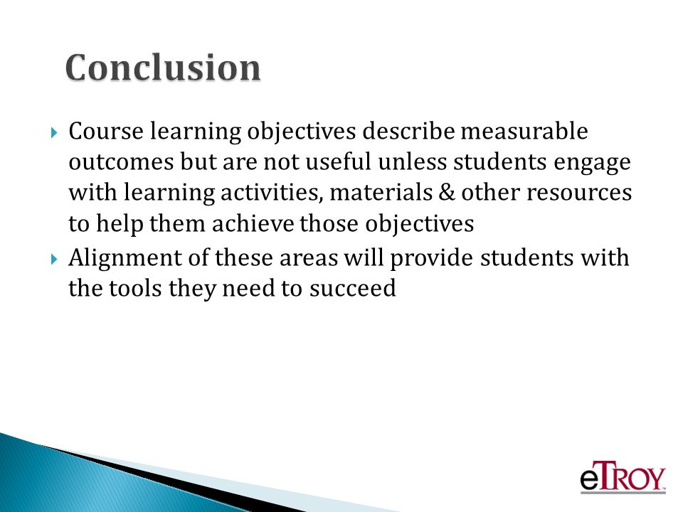 Course learning objectives describe measurable outcomes but are not useful unless students engage with learning activities, materials & other resources to help them achieve those objectives Alignment of these areas will provide students with the tools they need to succeed