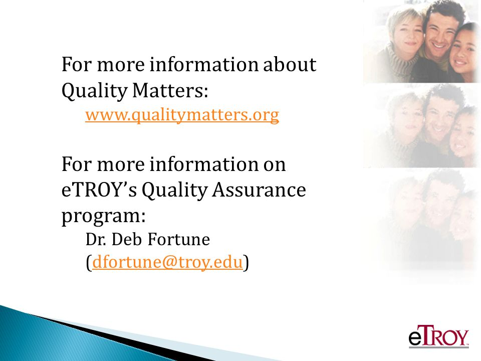 For more information about Quality Matters: www.qualitymatters.org For more information on eTROYs Quality Assurance program: Dr.