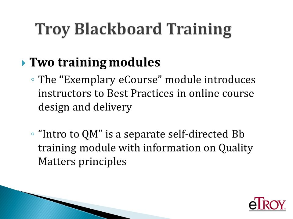 Two training modules The Exemplary eCourse module introduces instructors to Best Practices in online course design and delivery Intro to QM is a separate self-directed Bb training module with information on Quality Matters principles