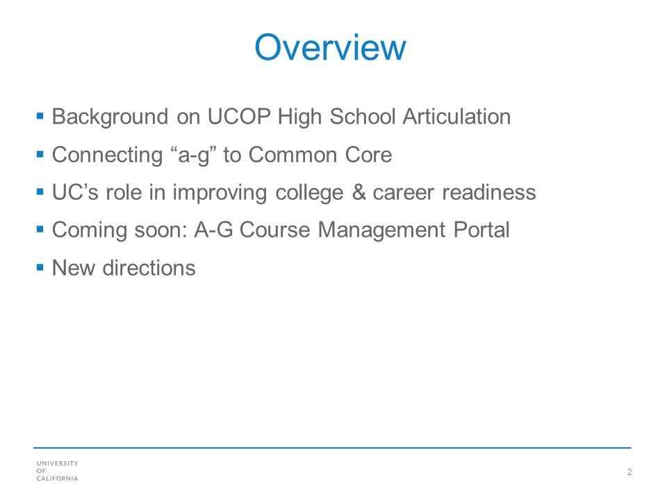 2 Overview Background on UCOP High School Articulation Connecting a-g to Common Core UCs role in improving college & career readiness Coming soon: A-G Course Management Portal New directions